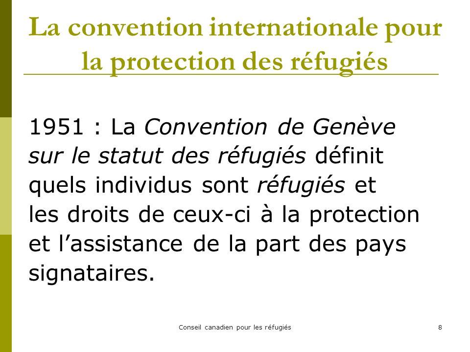 Conseil canadien pour les réfugiés8 La convention internationale pour la protection des réfugiés 1951 : La Convention de Genève sur le statut des réfugiés définit quels individus sont réfugiés et les droits de ceux-ci à la protection et lassistance de la part des pays signataires.