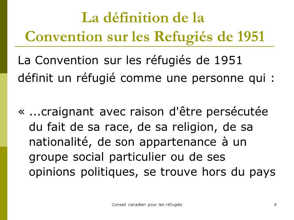Conseil canadien pour les réfugiés9 La définition de la Convention sur les Refugiés de 1951 La Convention sur les réfugiés de 1951 définit un réfugié comme une personne qui : «...craignant avec raison d être persécutée du fait de sa race, de sa religion, de sa nationalité, de son appartenance à un groupe social particulier ou de ses opinions politiques, se trouve hors du pays