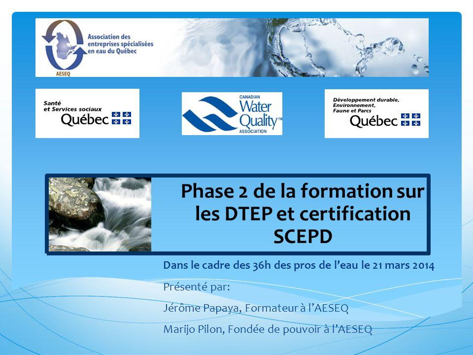 Phase 2 de la formation sur les DTEP et certification SCEPD Dans le cadre des 36h des pros de leau le 21 mars 2014 Présenté par: Jérôme Papaya, Formateur à lAESEQ Marijo Pilon, Fondée de pouvoir à lAESEQ