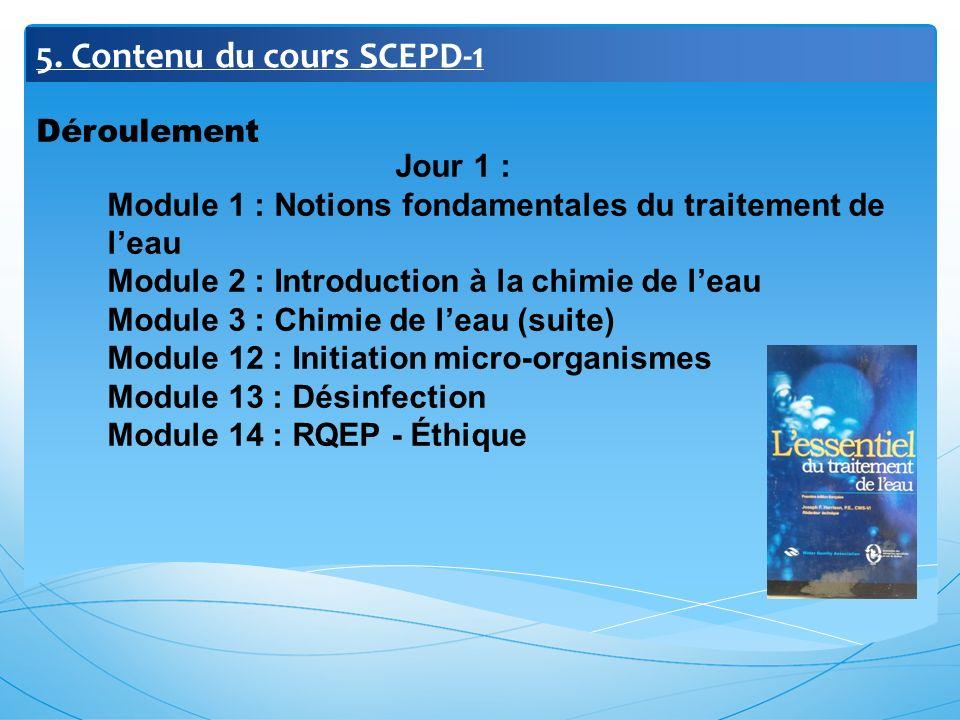 5. Contenu du cours SCEPD-1 Déroulement Jour 1 : Module 1 : Notions fondamentales du traitement de leau Module 2 : Introduction à la chimie de leau Mo