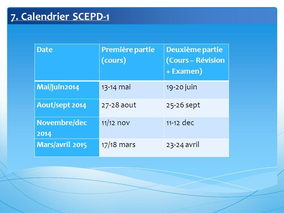 7. Calendrier SCEPD-1 Date Première partie (cours) Deuxième partie (Cours – Révision + Examen) Mai/juin201413-14 mai19-20 juin Aout/sept 201427-28 aou