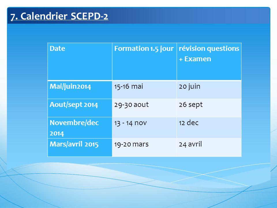 7. Calendrier SCEPD-2 DateFormation 1.5 jour révision questions + Examen Mai/juin201415-16 mai20 juin Aout/sept 201429-30 aout26 sept Novembre/dec 201