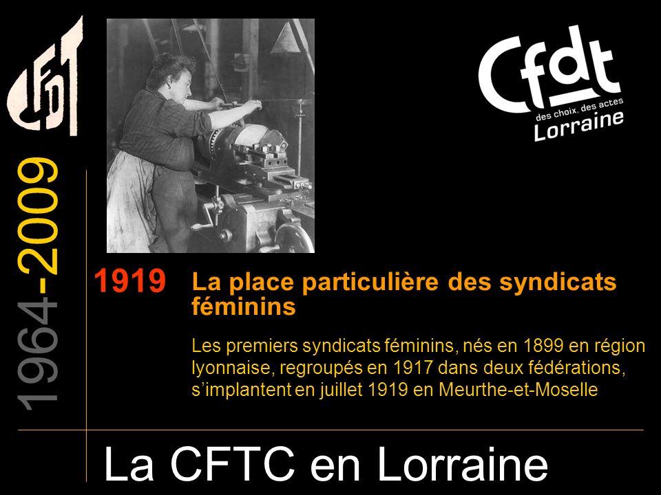 1964-2009 La CFTC en Lorraine 1919 La place particulière des syndicats féminins Les premiers syndicats féminins, nés en 1899 en région lyonnaise, regr