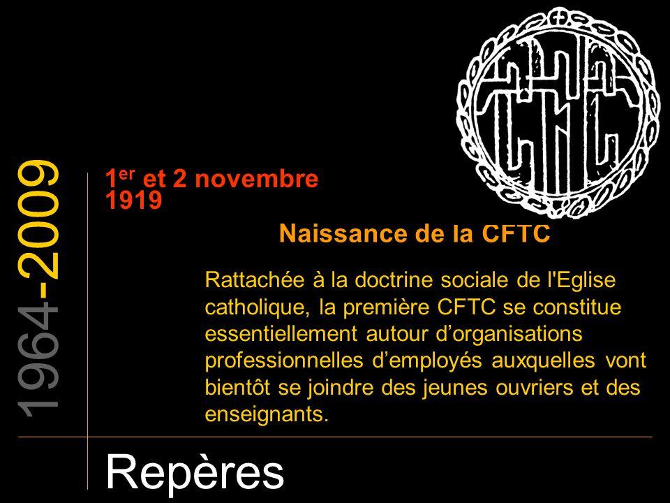 1964-2009 Repères 1 er et 2 novembre 1919 Naissance de la CFTC Rattachée à la doctrine sociale de l'Eglise catholique, la première CFTC se constitue e