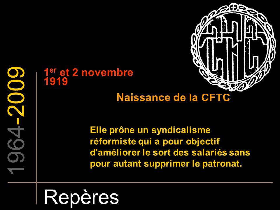 1964-2009 Repères 1 er et 2 novembre 1919 Naissance de la CFTC Elle prône un syndicalisme réformiste qui a pour objectif d'améliorer le sort des salar