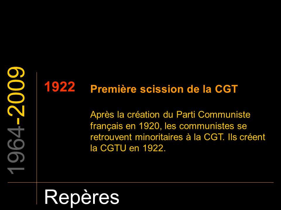 1964-2009 Repères 1922 Première scission de la CGT Après la création du Parti Communiste français en 1920, les communistes se retrouvent minoritaires
