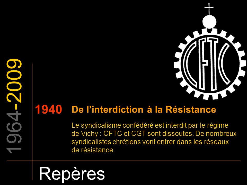 1964-2009 Repères 1940 De linterdiction à la Résistance Le syndicalisme confédéré est interdit par le régime de Vichy : CFTC et CGT sont dissoutes. De