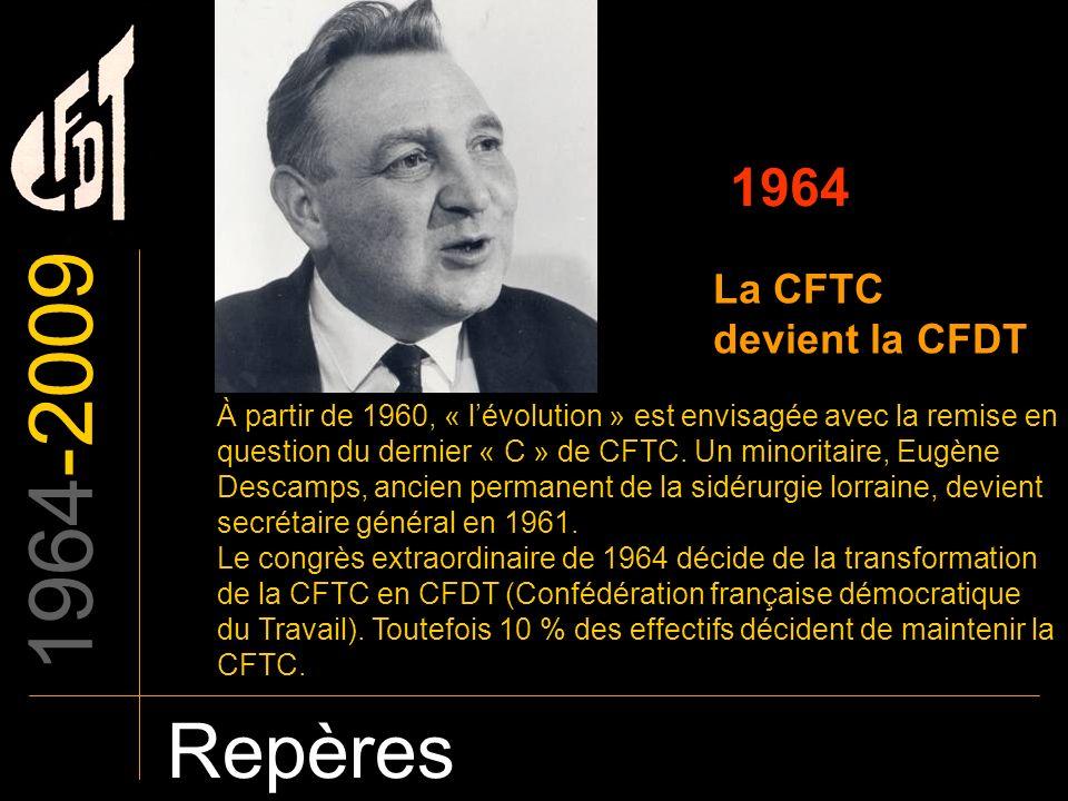 1964-2009 Repères 1964 La CFTC devient la CFDT À partir de 1960, « lévolution » est envisagée avec la remise en question du dernier « C » de CFTC. Un