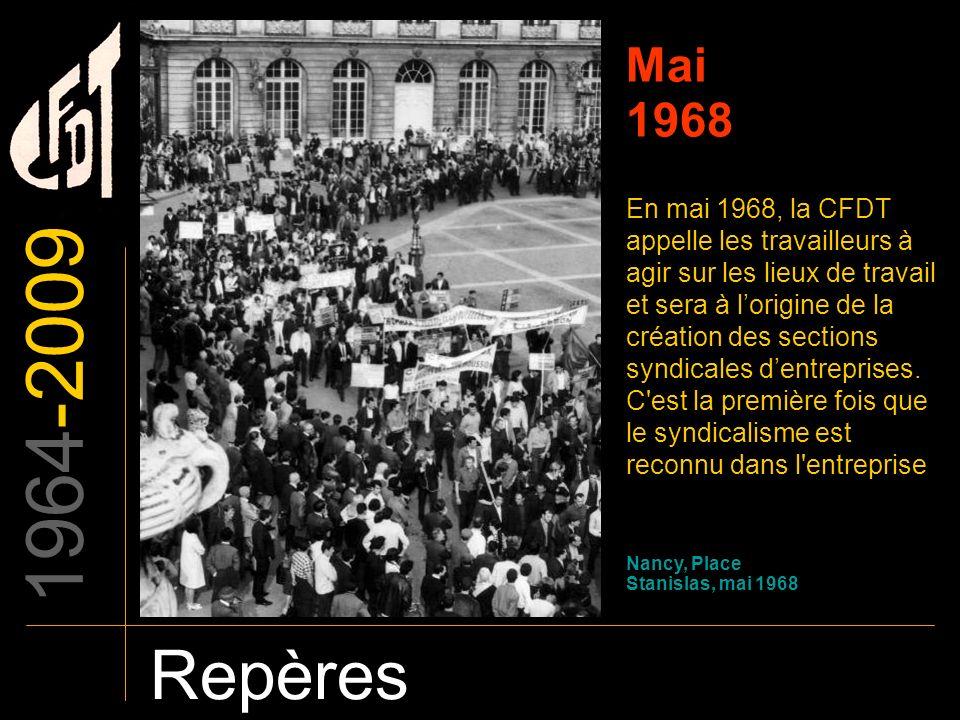 1964-2009 Repères Mai 1968 En mai 1968, la CFDT appelle les travailleurs à agir sur les lieux de travail et sera à lorigine de la création des section