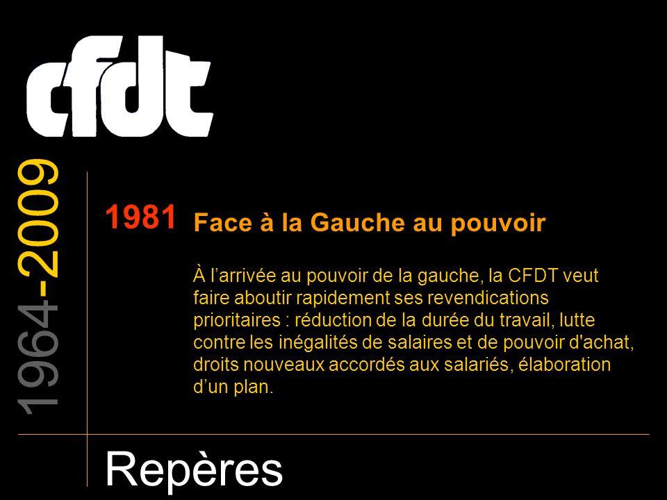 1964-2009 Repères 1981 Face à la Gauche au pouvoir À larrivée au pouvoir de la gauche, la CFDT veut faire aboutir rapidement ses revendications priori