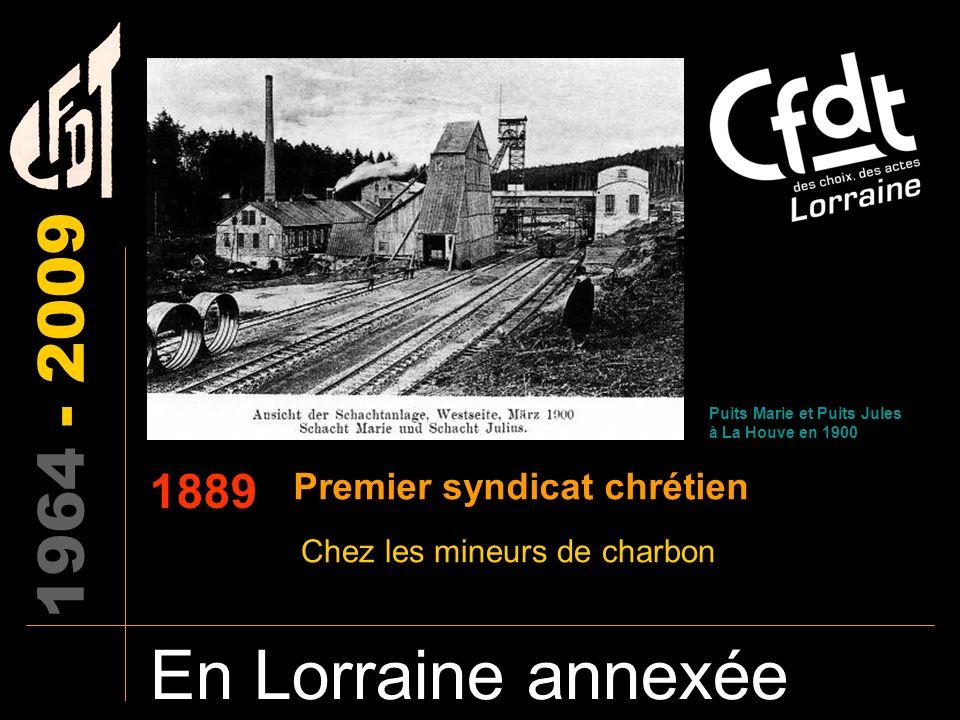 1964-2009 En Lorraine annexée 1900 Naissance des premiers syndicats Syndicats libres, liés au parti socialiste Syndicats chrétiens (Christlische Gewerkschaften).