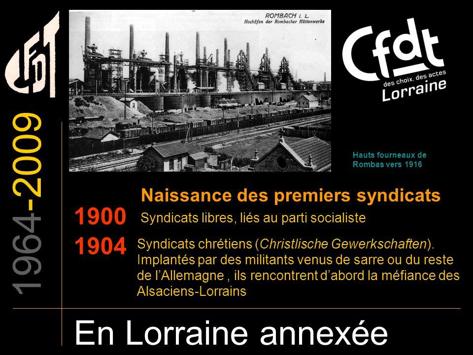 1964-2009 En Lorraine annexée 1900 Naissance des premiers syndicats Syndicats libres, liés au parti socialiste Syndicats chrétiens (Christlische Gewer