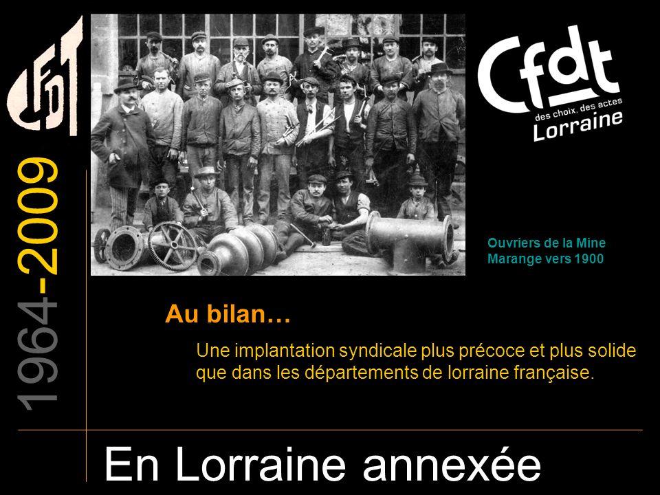 1964-2009 En Lorraine annexée Au bilan… Une implantation syndicale plus précoce et plus solide que dans les départements de lorraine française. Ouvrie