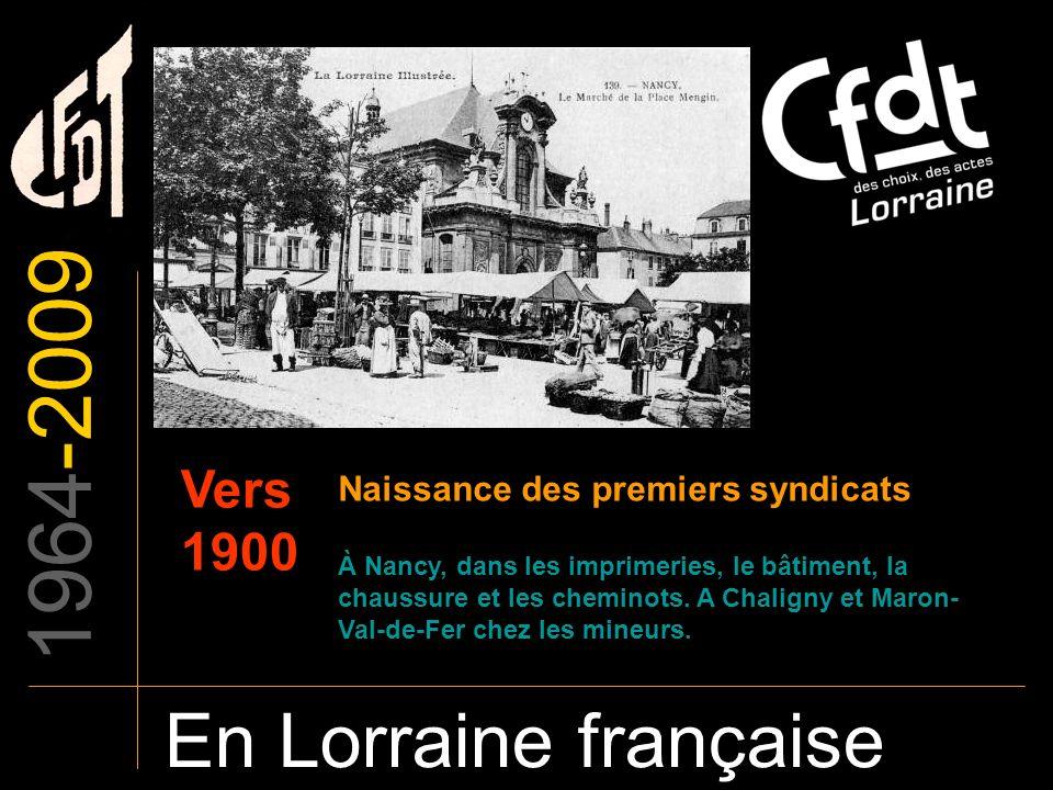 1964-2009 En Lorraine française Vers 1900 Naissance des premiers syndicats À Nancy, dans les imprimeries, le bâtiment, la chaussure et les cheminots.