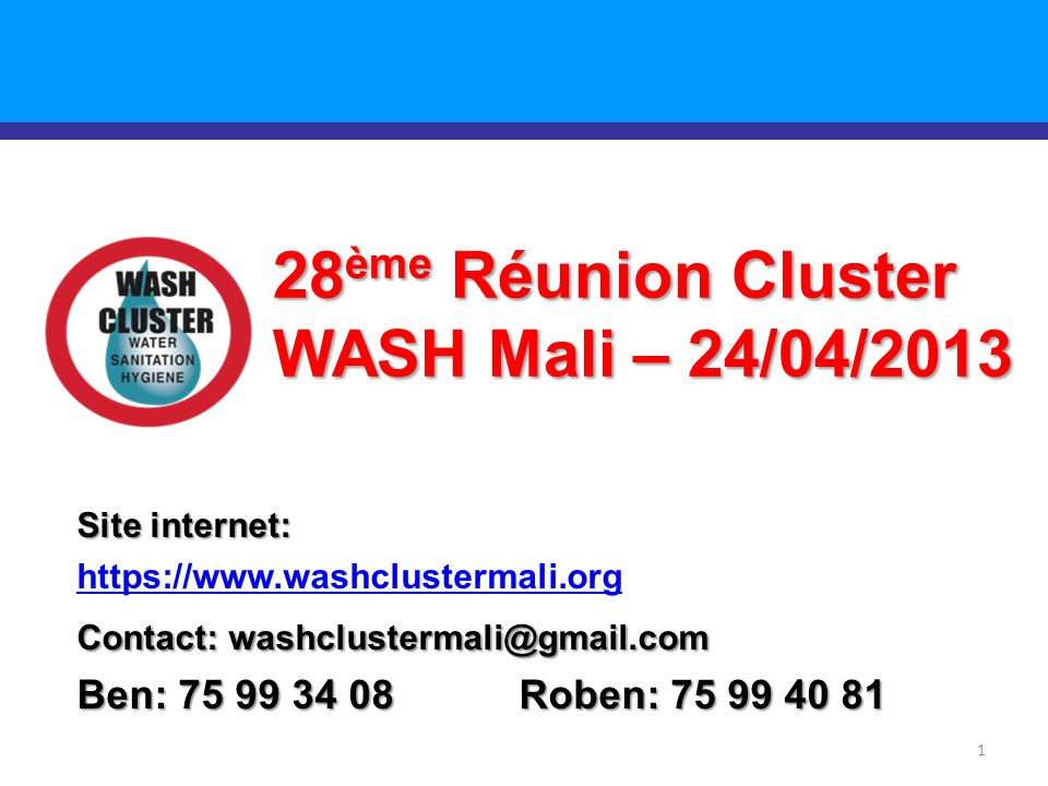 1 28 ème Réunion Cluster WASH Mali – 24/04/2013 Site internet: https://www.washclustermali.org Contact: washclustermali@gmail.com Ben: 75 99 34 08 Roben: 75 99 40 81