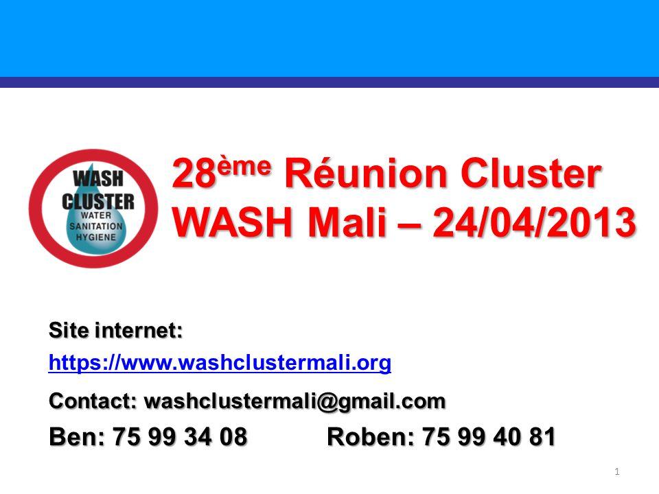 1 28 ème Réunion Cluster WASH Mali – 24/04/2013 Site internet: https://www.washclustermali.org Contact: washclustermali@gmail.com Ben: 75 99 34 08 Roben: 75 99 40 81