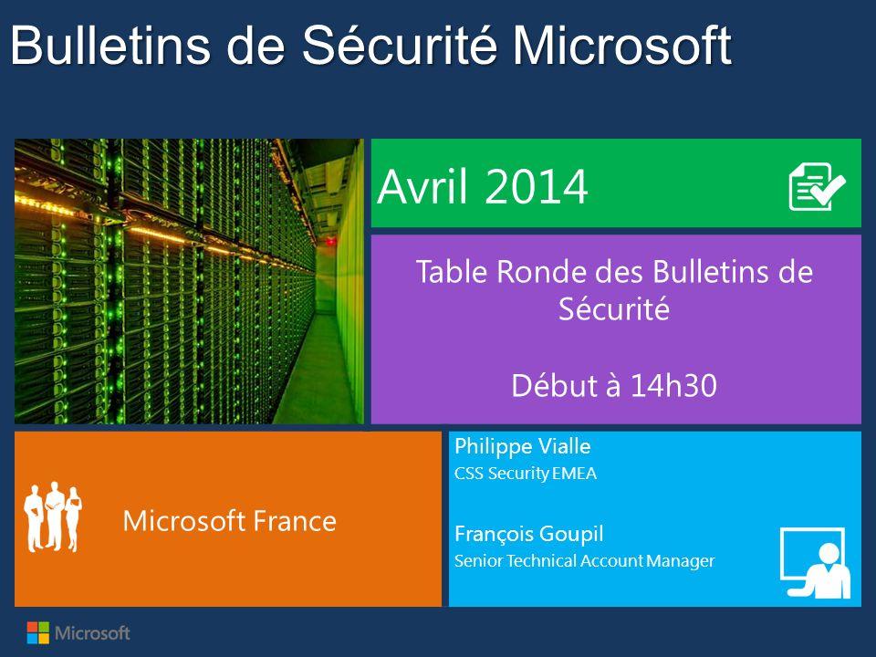 Bulletins de Sécurité Microsoft Avril 2014 Table Ronde des Bulletins de Sécurité Début à 14h30 Microsoft France Philippe Vialle CSS Security EMEA Fran