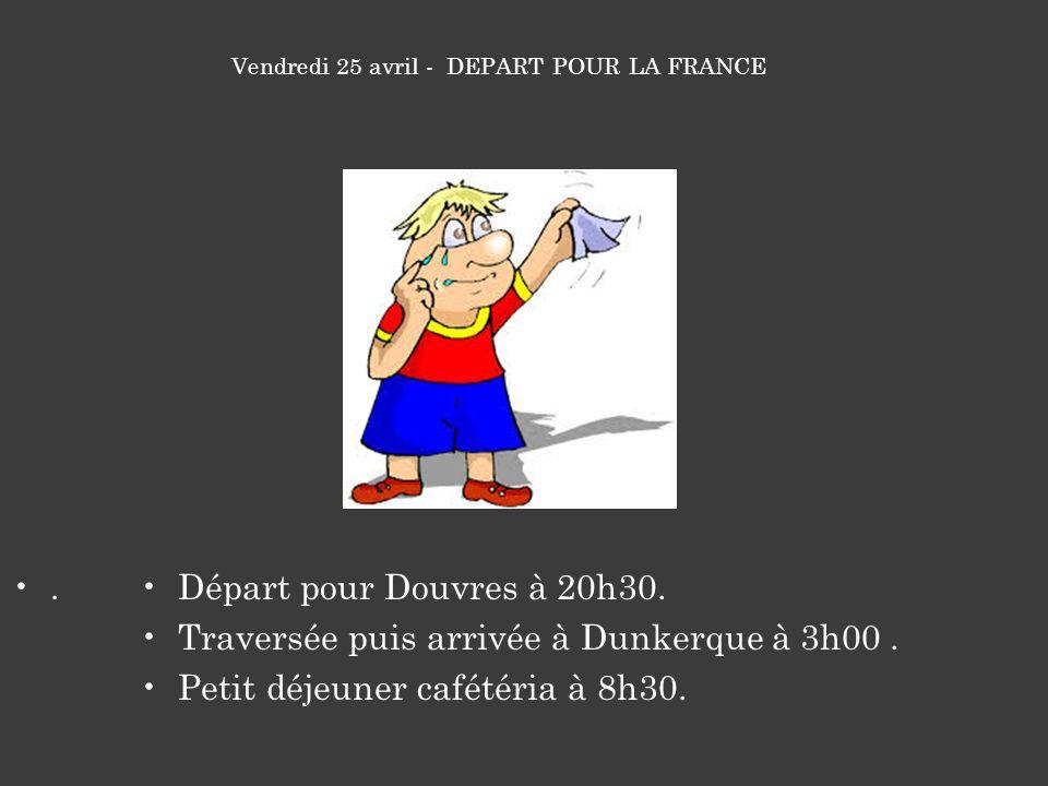 .Départ pour Douvres à 20h30. Traversée puis arrivée à Dunkerque à 3h00. Petit déjeuner cafétéria à 8h30. Vendredi 25 avril - DEPART POUR LA FRANCE
