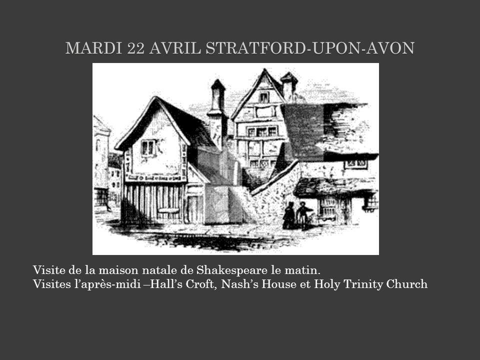 MARDI 22 AVRIL STRATFORD-UPON-AVON Visite de la maison natale de Shakespeare le matin. Visites laprès-midi –Halls Croft, Nashs House et Holy Trinity C