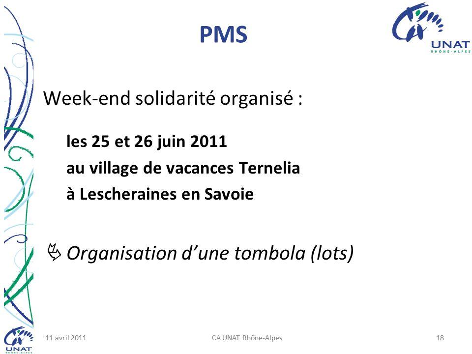11 avril 2011CA UNAT Rhône-Alpes1811 avril 2011CA UNAT Rhône-Alpes18 PMS Week-end solidarité organisé : les 25 et 26 juin 2011 au village de vacances Ternelia à Lescheraines en Savoie Organisation dune tombola (lots)