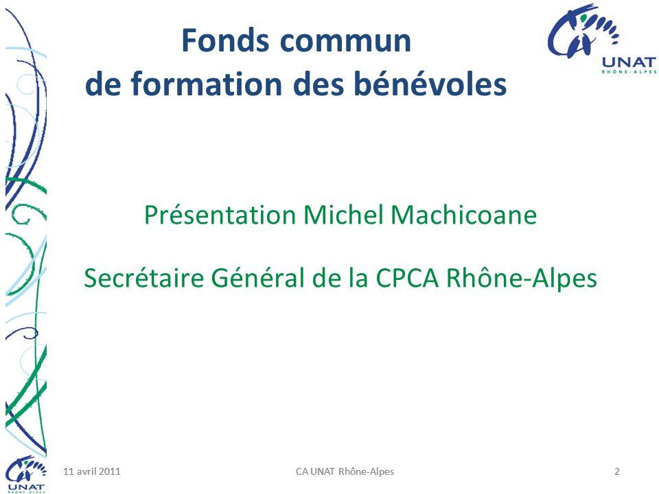 11 avril 2011CA UNAT Rhône-Alpes211 avril 2011CA UNAT Rhône-Alpes211 avril 2011CA UNAT Rhône-Alpes2 Fonds commun de formation des bénévoles Présentation Michel Machicoane Secrétaire Général de la CPCA Rhône-Alpes