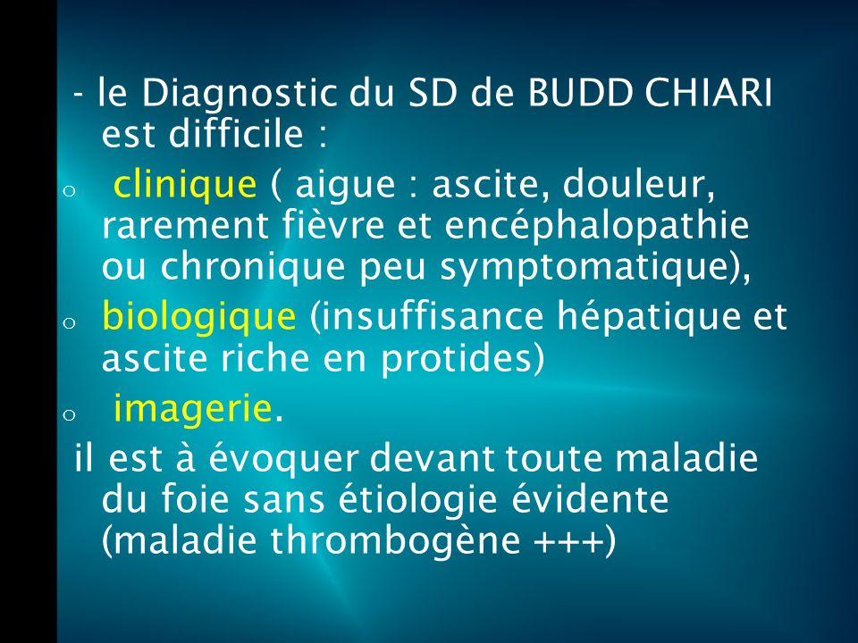 - le Diagnostic du SD de BUDD CHIARI est difficile : o clinique ( aigue : ascite, douleur, rarement fièvre et encéphalopathie ou chronique peu symptomatique), o biologique (insuffisance hépatique et ascite riche en protides) o imagerie.