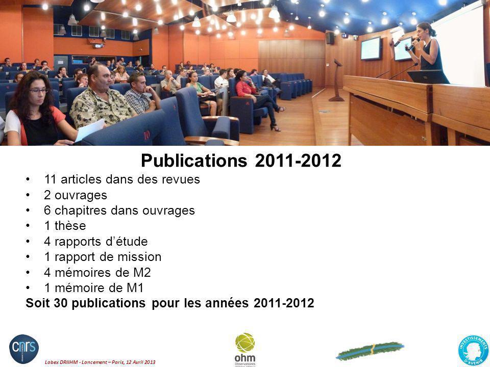 Labex DRIIHM - Lancement – Paris, 12 Avril 2013 Publications 2011-2012 11 articles dans des revues 2 ouvrages 6 chapitres dans ouvrages 1 thèse 4 rapp