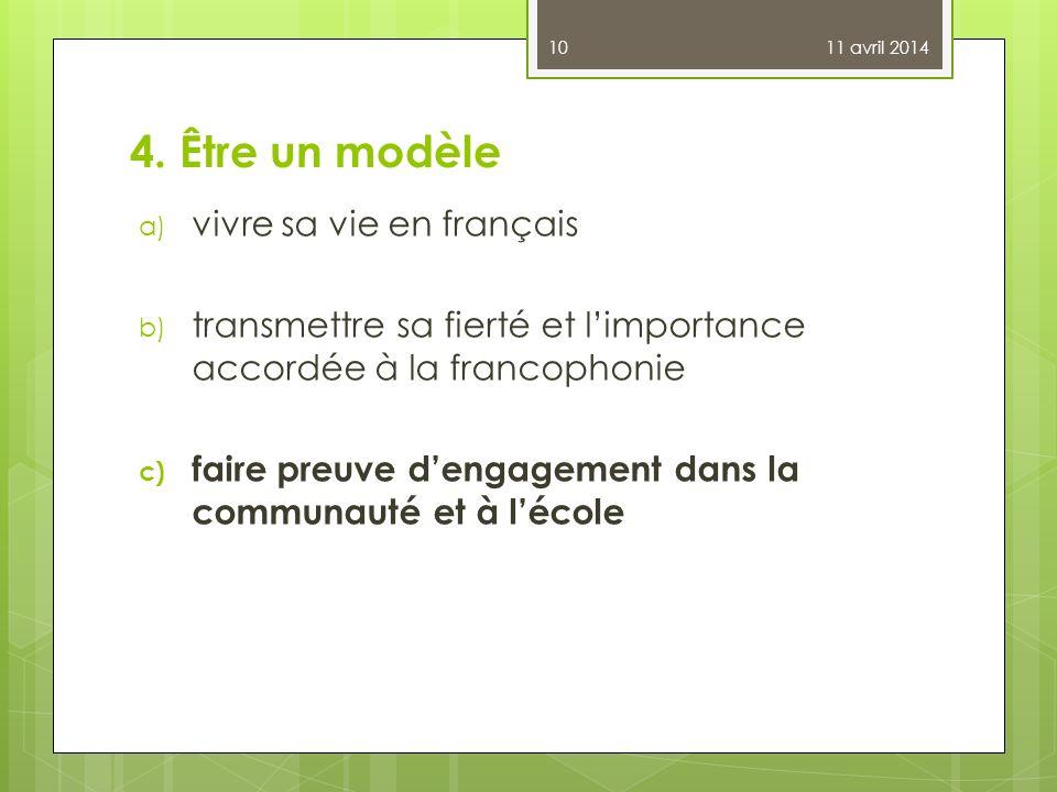 4. Être un modèle a) vivre sa vie en français b) transmettre sa fierté et limportance accordée à la francophonie c) faire preuve dengagement dans la c
