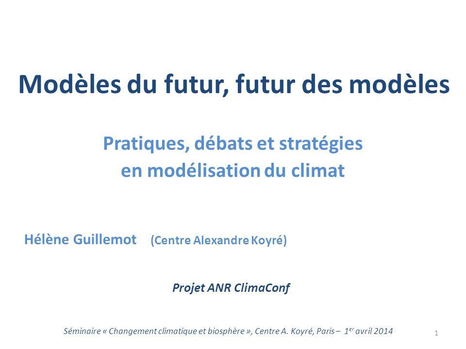 Modèles du futur, futur des modèles Pratiques, débats et stratégies en modélisation du climat Séminaire « Changement climatique et biosphère », Centre A.