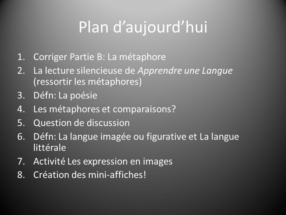 Plan daujourdhui 1.Corriger Partie B: La métaphore 2.La lecture silencieuse de Apprendre une Langue (ressortir les métaphores) 3.Défn: La poésie 4.Les métaphores et comparaisons.