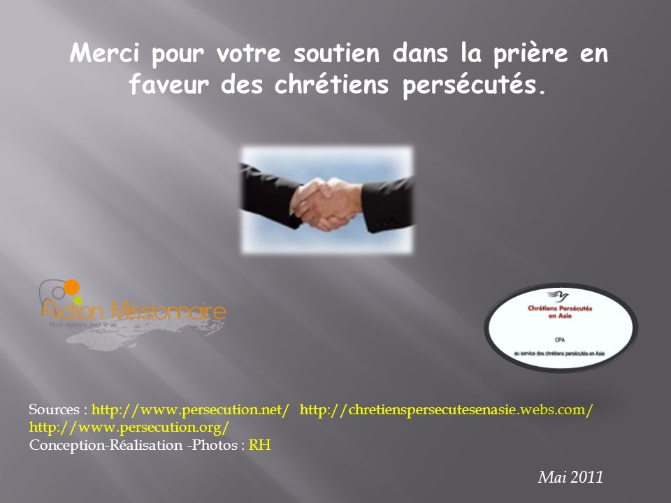 Sources : http://www.persecution.net/ http://chretienspersecutesenasie.webs.com/ http://www.persecution.org/ Conception-Réalisation -Photos : RH Merci pour votre soutien dans la prière en faveur des chrétiens persécutés.