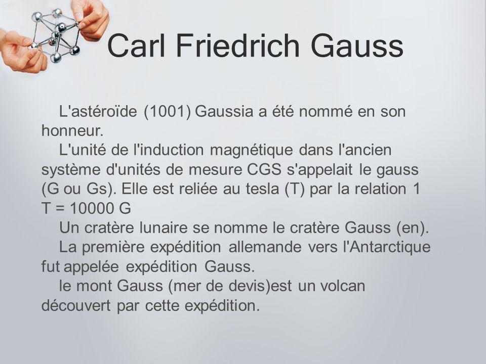 Carl Friedrich Gauss L'astéroïde (1001) Gaussia a été nommé en son honneur. L'unité de l'induction magnétique dans l'ancien système d'unités de mesure