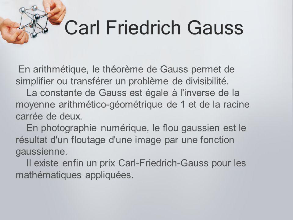Carl Friedrich Gauss En arithmétique, le théorème de Gauss permet de simplifier ou transférer un problème de divisibilité. La constante de Gauss est é