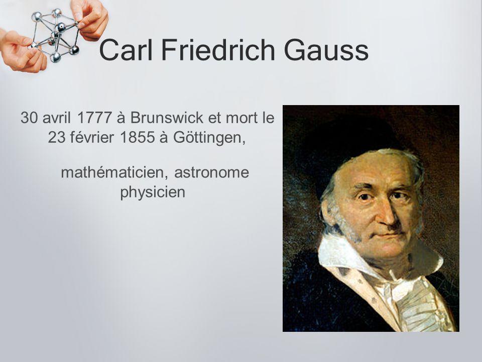 Carl Friedrich Gauss 30 avril 1777 à Brunswick et mort le 23 février 1855 à Göttingen, mathématicien, astronome physicien