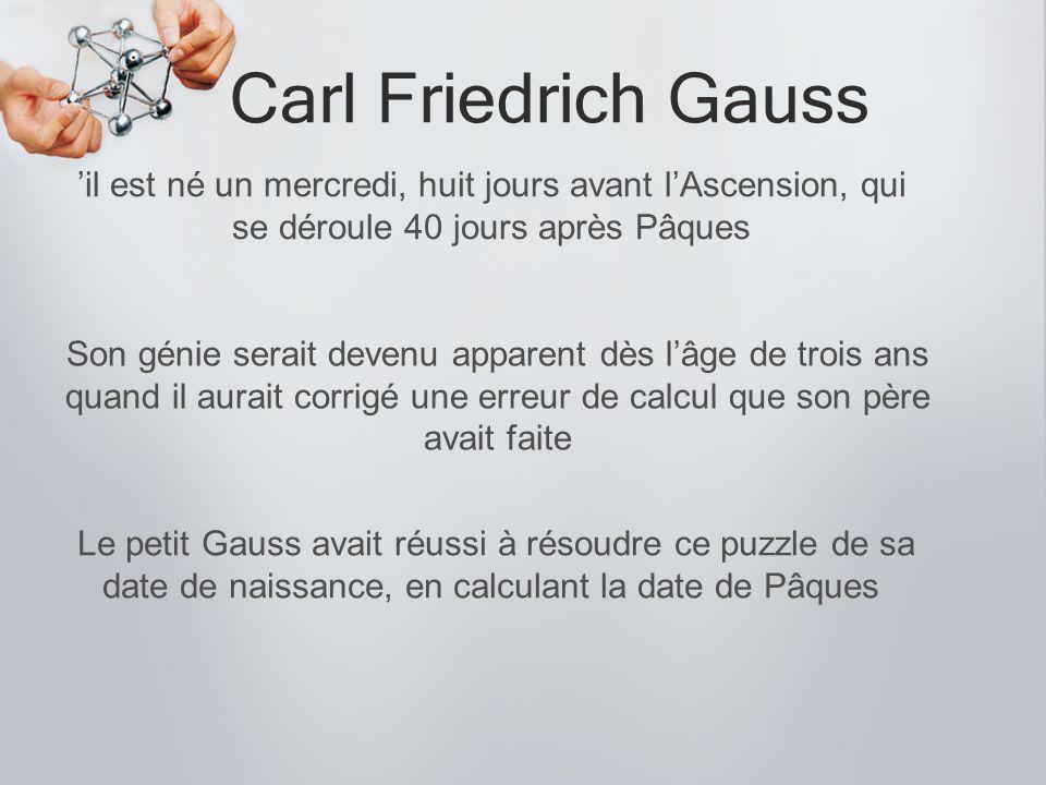 Carl Friedrich Gauss entre1792 et 1795 il formule la méthode des moindres carrés et une conjecture sur la répartition des nombres premiers En 1796, à seulement 19 ans, Gauss caractérise presque complètement tous les polygones régulier Le jeune Gauss venait juste d arriver dans cette classe quand Büttner donna en exercice la sommation d une suite arithmétique.