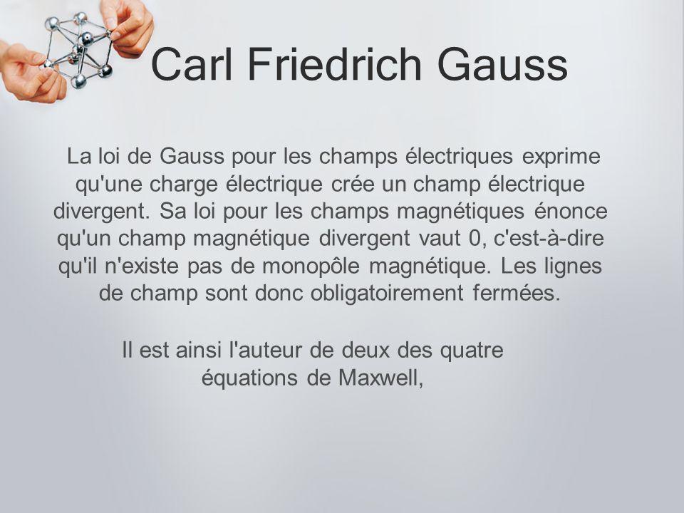 Carl Friedrich Gauss La loi de Gauss pour les champs électriques exprime qu'une charge électrique crée un champ électrique divergent. Sa loi pour les