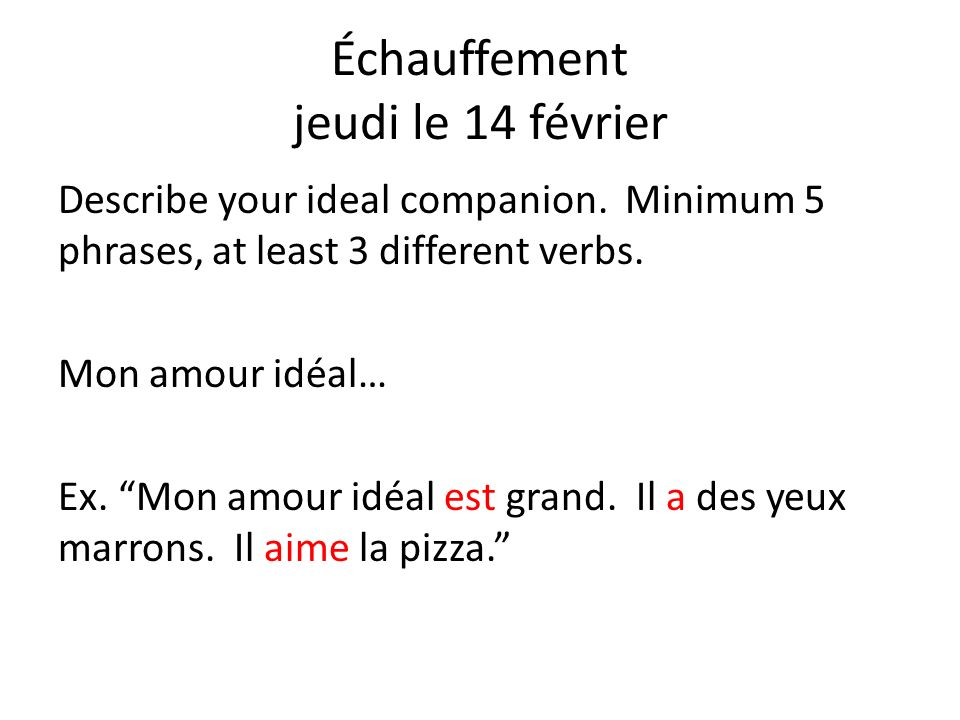 Échauffement jeudi le 14 février Describe your ideal companion. Minimum 5 phrases, at least 3 different verbs. Mon amour idéal… Ex. Mon amour idéal es