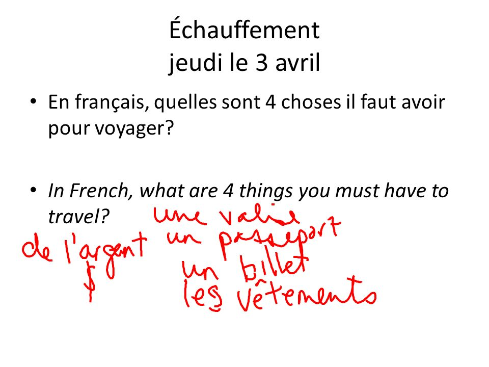 Échauffement jeudi le 3 avril En français, quelles sont 4 choses il faut avoir pour voyager? In French, what are 4 things you must have to travel?