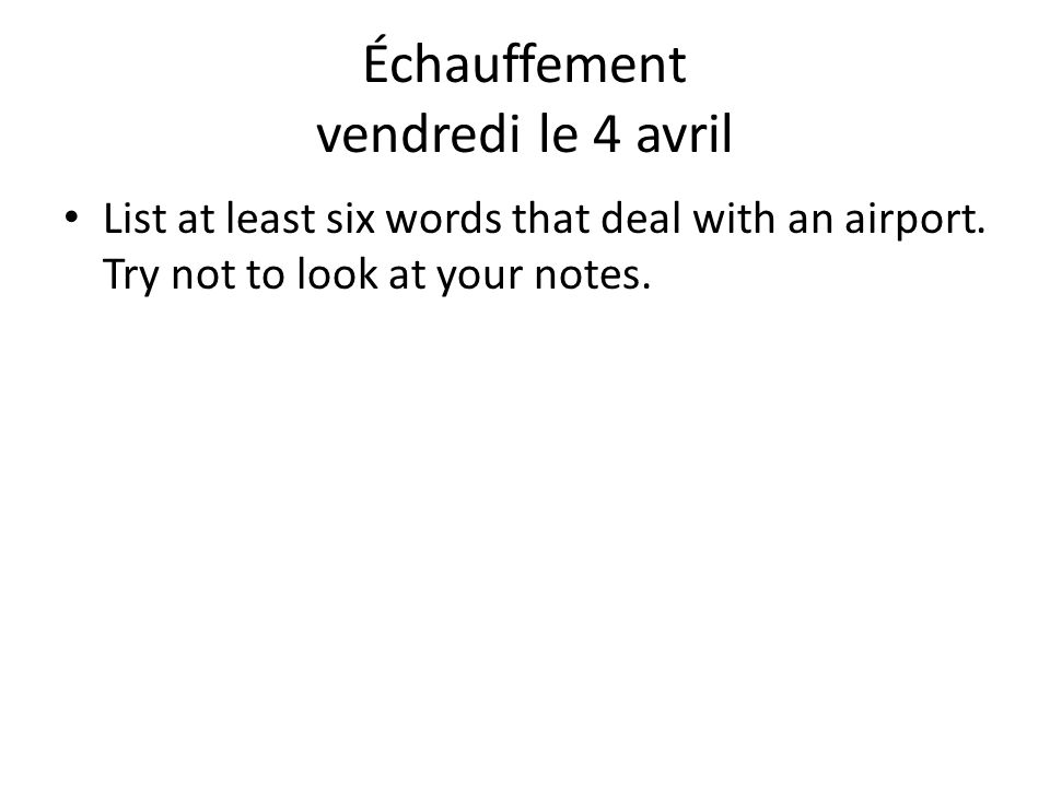 Échauffement vendredi le 4 avril List at least six words that deal with an airport. Try not to look at your notes.