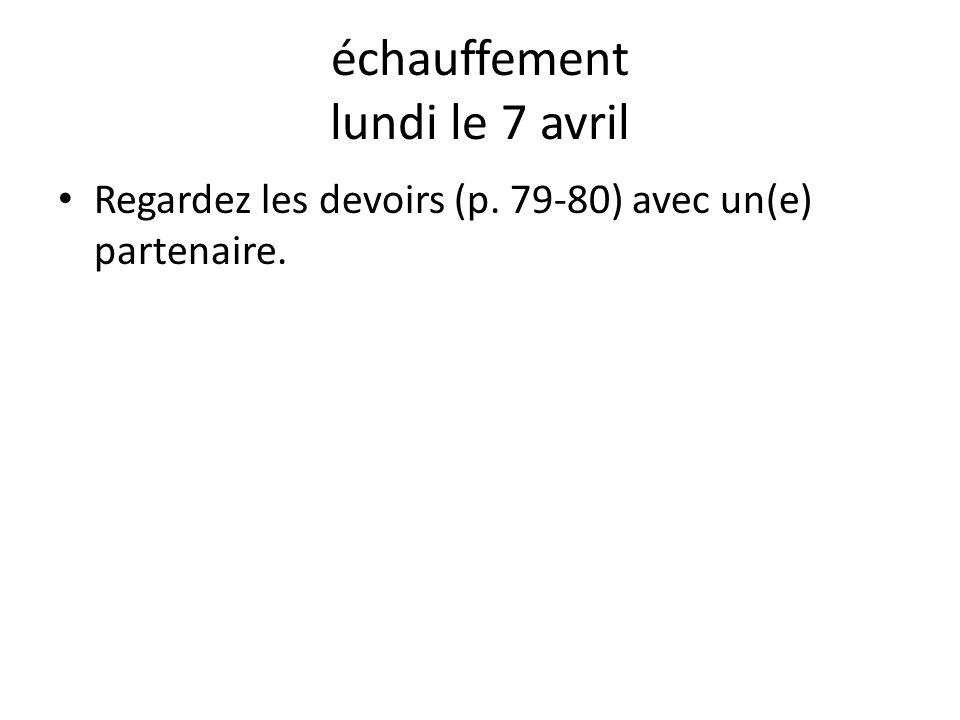 échauffement lundi le 7 avril Regardez les devoirs (p. 79-80) avec un(e) partenaire.