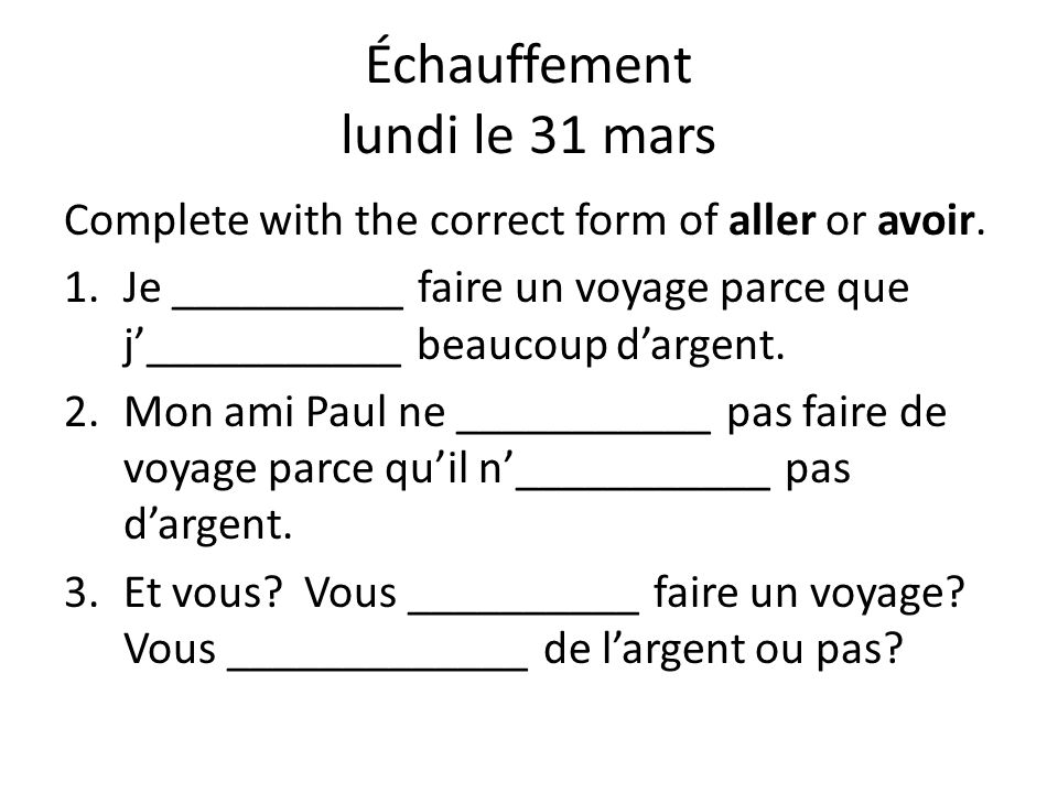 Échauffement lundi le 31 mars Complete with the correct form of aller or avoir. 1.Je __________ faire un voyage parce que j___________ beaucoup dargen