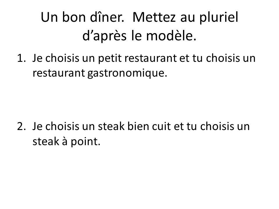 Un bon dîner. Mettez au pluriel daprès le modèle. 1.Je choisis un petit restaurant et tu choisis un restaurant gastronomique. 2.Je choisis un steak bi