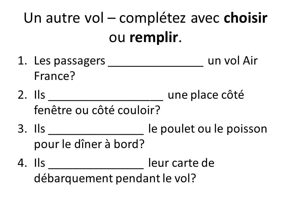 Un autre vol – complétez avec choisir ou remplir. 1.Les passagers _______________ un vol Air France? 2.Ils __________________ une place côté fenêtre o