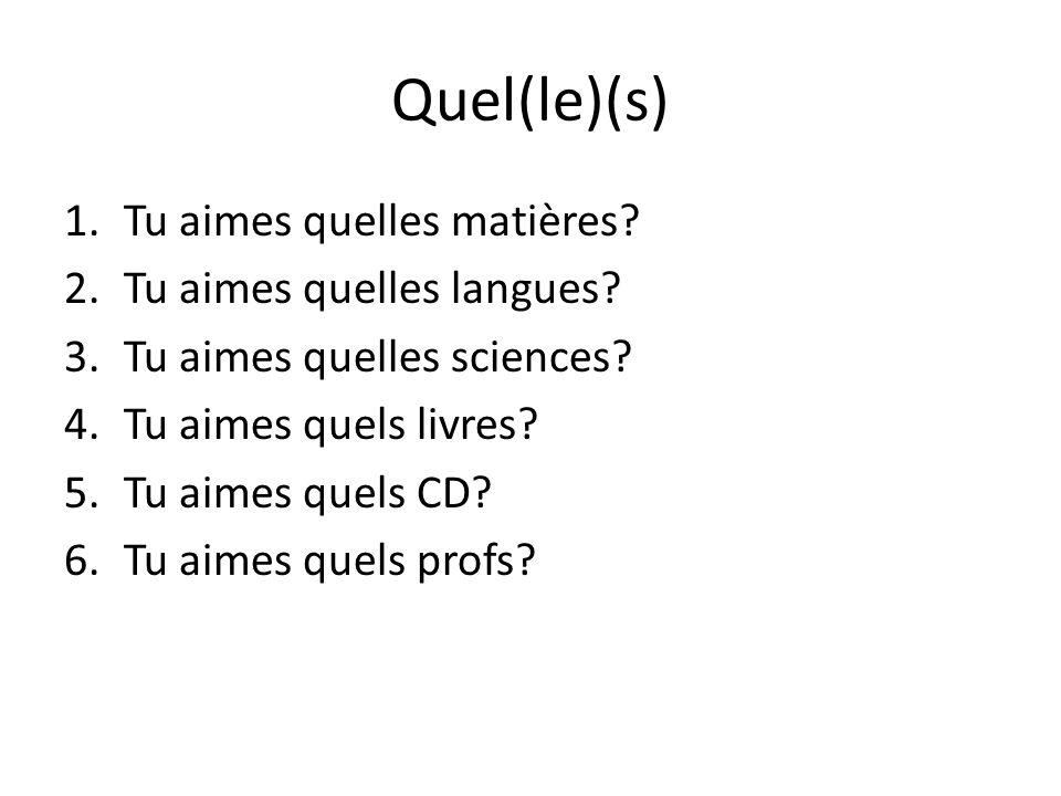 Quel(le)(s) 1.Tu aimes quelles matières? 2.Tu aimes quelles langues? 3.Tu aimes quelles sciences? 4.Tu aimes quels livres? 5.Tu aimes quels CD? 6.Tu a