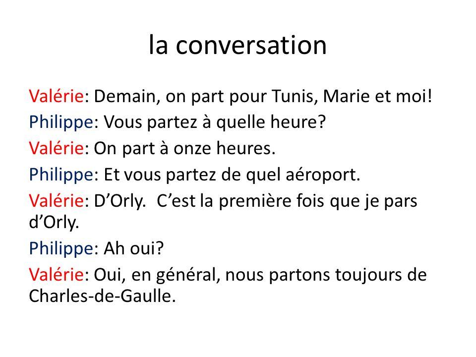 la conversation Valérie: Demain, on part pour Tunis, Marie et moi! Philippe: Vous partez à quelle heure? Valérie: On part à onze heures. Philippe: Et