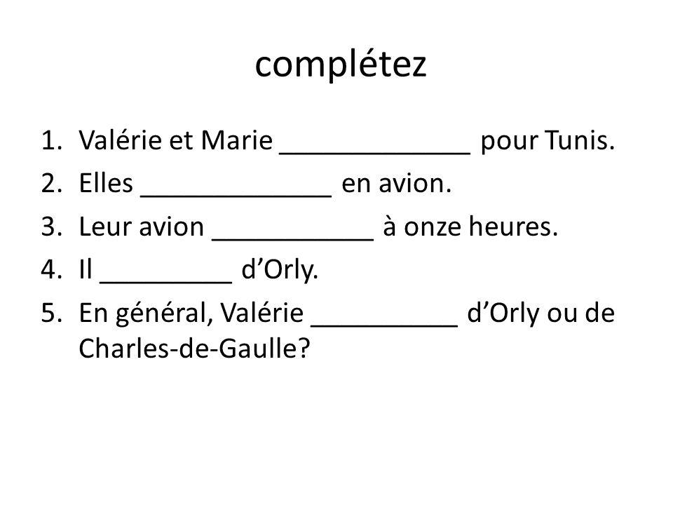 complétez 1.Valérie et Marie _____________ pour Tunis. 2.Elles _____________ en avion. 3.Leur avion ___________ à onze heures. 4.Il _________ dOrly. 5