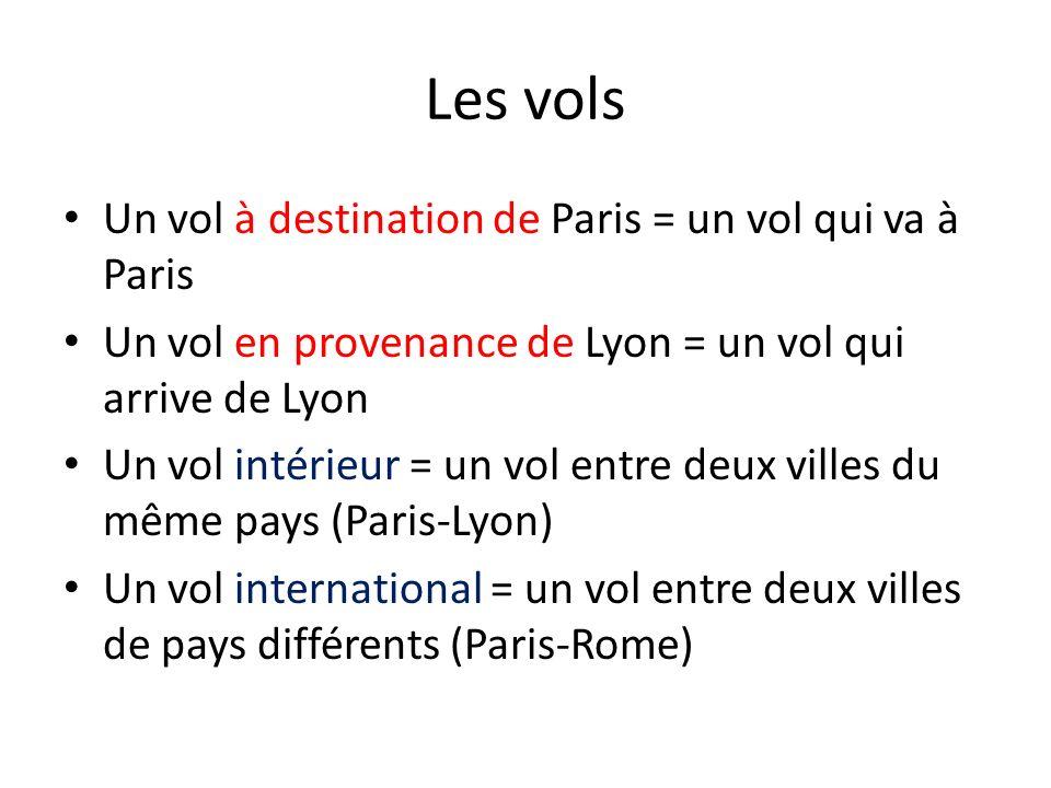 Les vols Un vol à destination de Paris = un vol qui va à Paris Un vol en provenance de Lyon = un vol qui arrive de Lyon Un vol intérieur = un vol entr