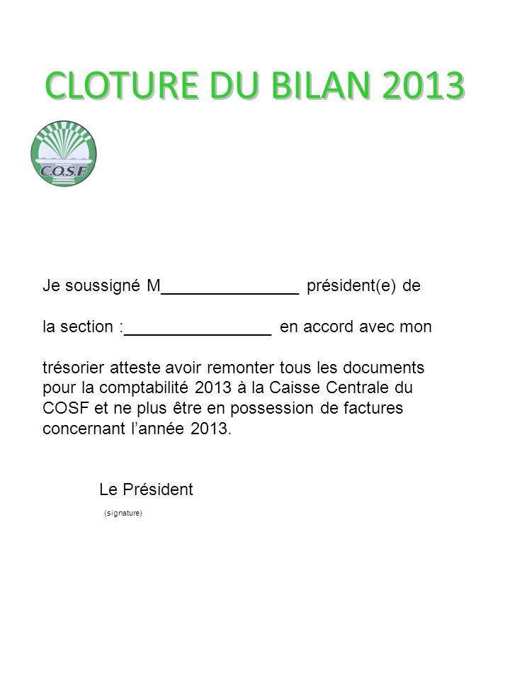 CLOTURE DU BILAN 2013 Je soussigné M_______________ président(e) de la section :________________ en accord avec mon trésorier atteste avoir remonter tous les documents pour la comptabilité 2013 à la Caisse Centrale du COSF et ne plus être en possession de factures concernant lannée 2013.