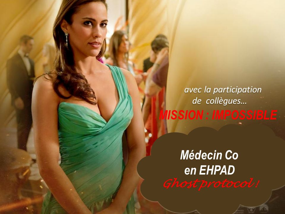 avec la participation de collègues… MISSION : IMPOSSIBLE Médecin Co en EHPAD Ghost protocol ! Médecin Co en EHPAD Ghost protocol !