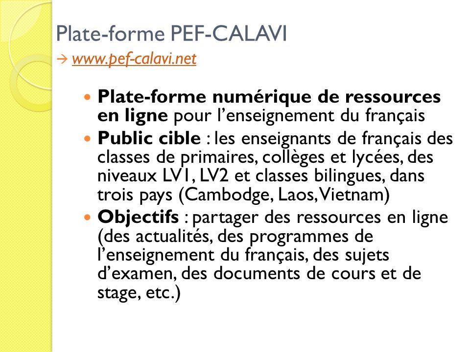 Plate-forme PEF-CALAVI www.pef-calavi.net www.pef-calavi.net Plate-forme numérique de ressources en ligne pour lenseignement du français Public cible : les enseignants de français des classes de primaires, collèges et lycées, des niveaux LV1, LV2 et classes bilingues, dans trois pays (Cambodge, Laos, Vietnam) Objectifs : partager des ressources en ligne (des actualités, des programmes de lenseignement du français, des sujets dexamen, des documents de cours et de stage, etc.)